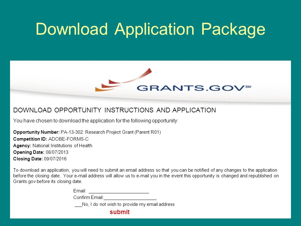 Download Application Package DOWNLOAD OPPORTUNITY INSTRUCTIONS AND APPLICATION You have chosen to download the application for the following opportunity: Opportunity Number: PA-13-302: Research Project Grant (Parent R01) Competition ID: ADOBE-FORMS-C Agency: National Institutions of Health Opening Date: 08/07/2013 Closing Date: 09/07/2016 To download an application, you will need to submit an email address so that you can be notified of any changes to the application before the closing date.