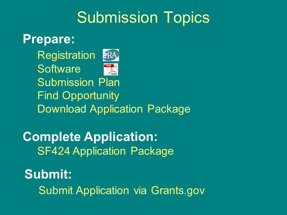 Submission Topics Prepare: Registration Software Submission Plan Find Opportunity Download Application Package Complete Application: SF424 Application Package Submit: Submit Application via Grants.gov