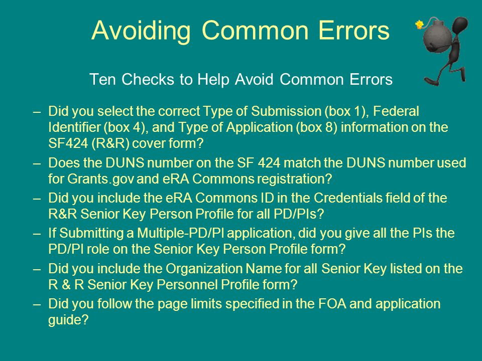 Avoiding Common Errors Ten Checks to Help Avoid Common Errors –Did you select the correct Type of Submission (box 1), Federal Identifier (box 4), and Type of Application (box 8) information on the SF424 (R&R) cover form.