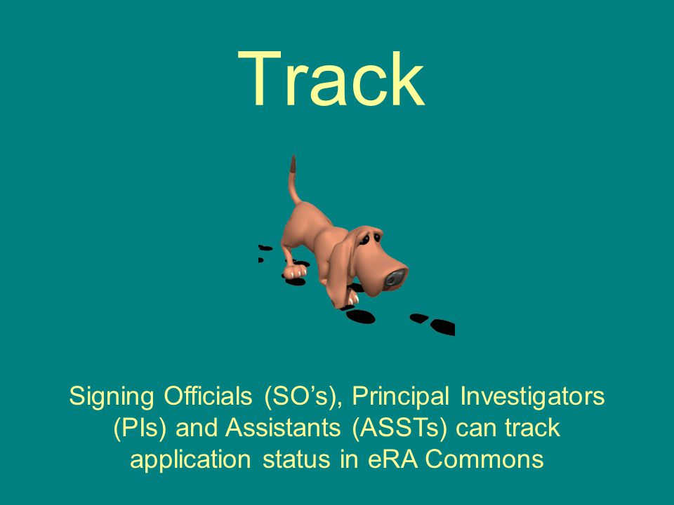 Track Signing Officials (SO's), Principal Investigators (PIs) and Assistants (ASSTs) can track application status in eRA Commons