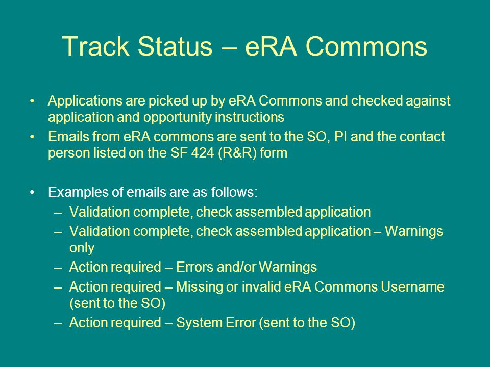 Track Status – eRA Commons Applications are picked up by eRA Commons and checked against application and opportunity instructions Emails from eRA commons are sent to the SO, PI and the contact person listed on the SF 424 (R&R) form Examples of emails are as follows: –Validation complete, check assembled application –Validation complete, check assembled application – Warnings only –Action required – Errors and/or Warnings –Action required – Missing or invalid eRA Commons Username (sent to the SO) –Action required – System Error (sent to the SO)