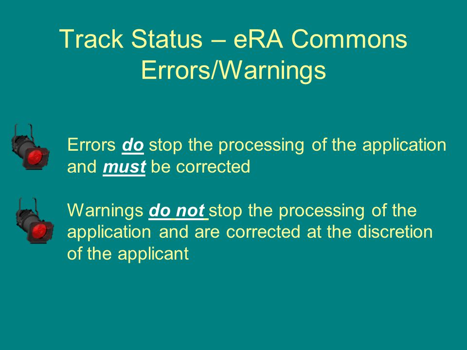 Track Status – eRA Commons Errors/Warnings Errors do stop the processing of the application and must be corrected Warnings do not stop the processing of the application and are corrected at the discretion of the applicant