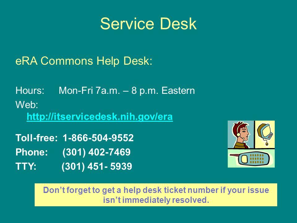 Service Desk eRA Commons Help Desk: Hours: Mon-Fri 7a.m. – 8 p.m. Eastern Web: http://itservicedesk.nih.gov/era http://itservicedesk.nih.gov/era Toll-