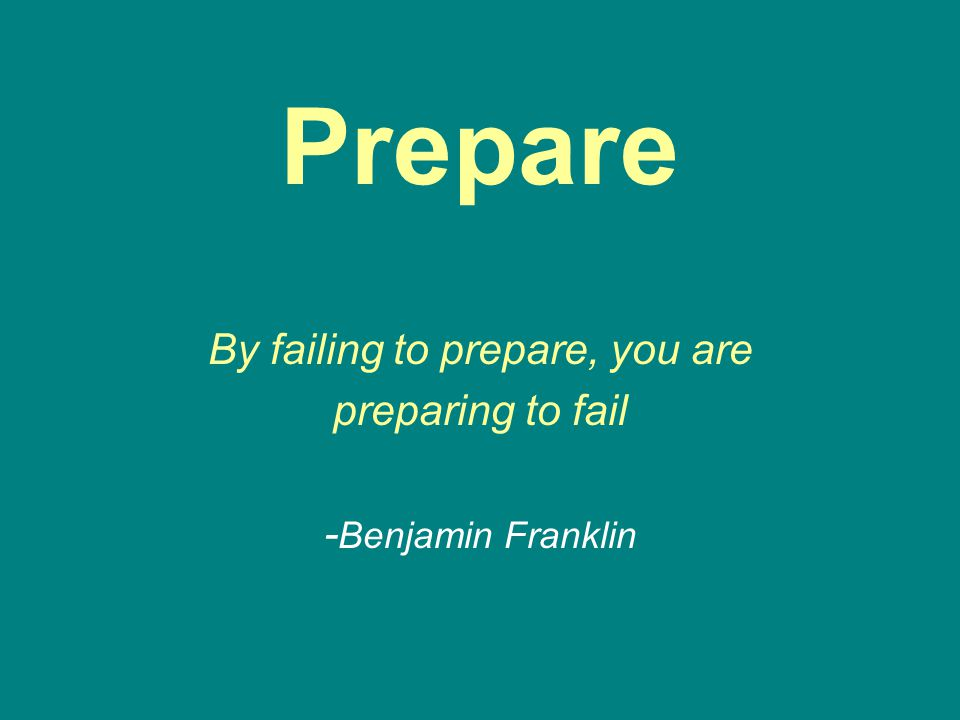 Prepare By failing to prepare, you are preparing to fail - Benjamin Franklin