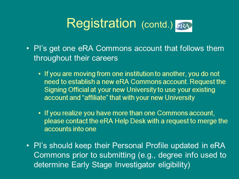 Registration (contd.) PI's get one eRA Commons account that follows them throughout their careers If you are moving from one institution to another, y