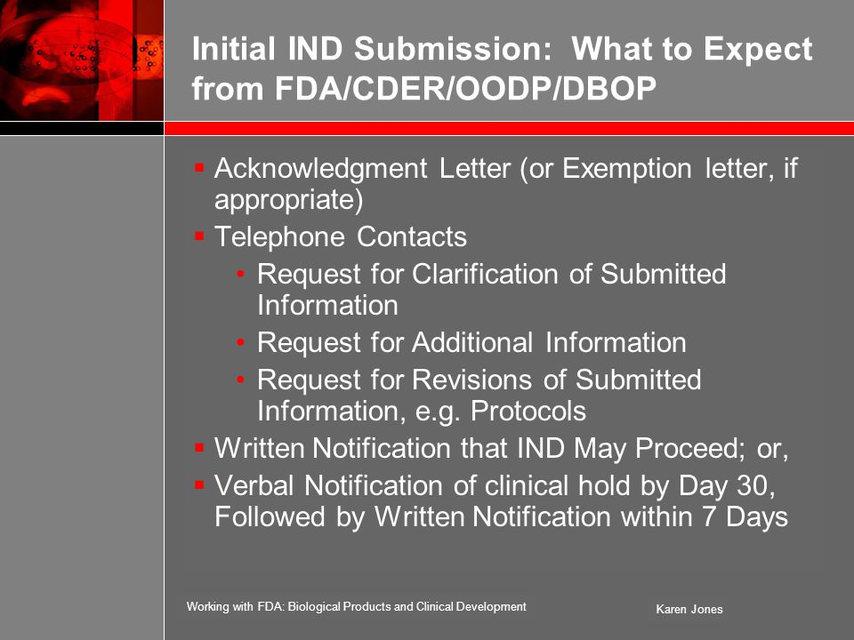 Working with FDA: Biological Products and Clinical Development Karen Jones Initial IND Submission: What to Expect from FDA/CDER/OODP/DBOP  Acknowledgment Letter (or Exemption letter, if appropriate)  Telephone Contacts Request for Clarification of Submitted Information Request for Additional Information Request for Revisions of Submitted Information, e.g.