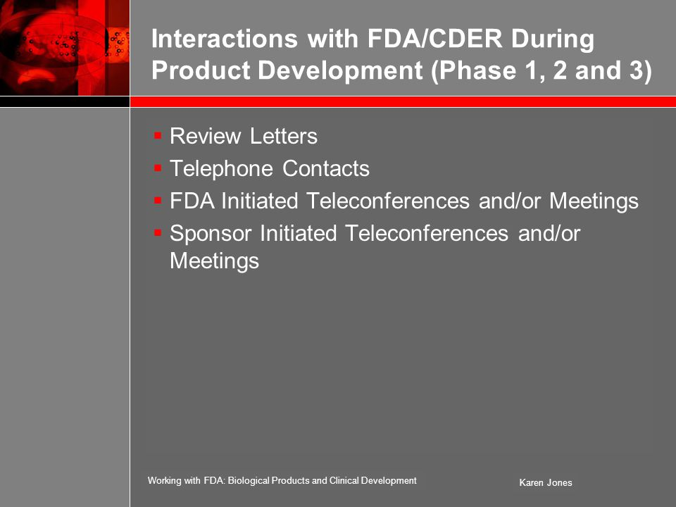 Working with FDA: Biological Products and Clinical Development Karen Jones Interactions with FDA/CDER During Product Development (Phase 1, 2 and 3)  Review Letters  Telephone Contacts  FDA Initiated Teleconferences and/or Meetings  Sponsor Initiated Teleconferences and/or Meetings
