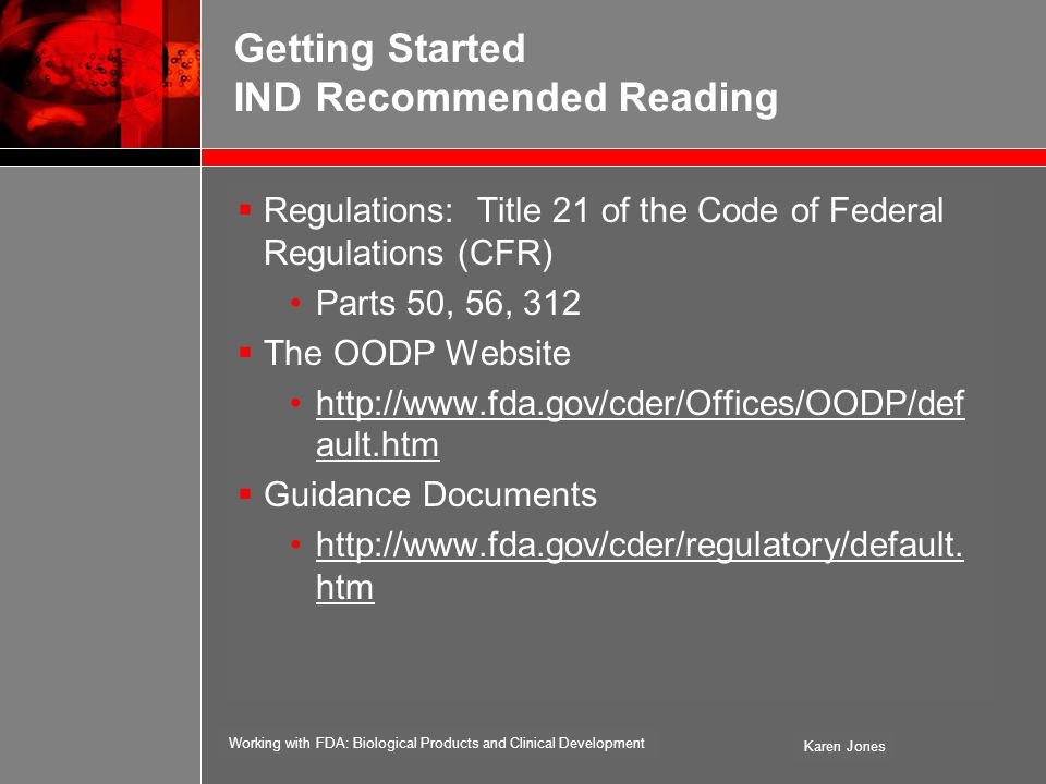 Working with FDA: Biological Products and Clinical Development Karen Jones Getting Started IND Recommended Reading  Regulations: Title 21 of the Code of Federal Regulations (CFR) Parts 50, 56, 312  The OODP Website http://www.fda.gov/cder/Offices/OODP/def ault.htm  Guidance Documents http://www.fda.gov/cder/regulatory/default.