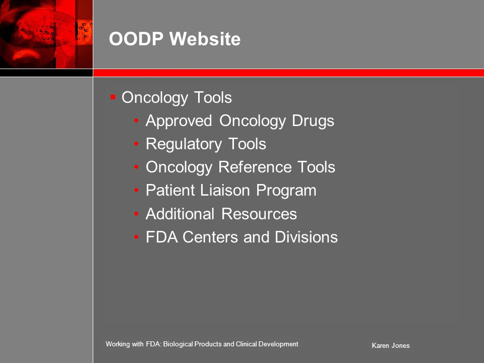 Working with FDA: Biological Products and Clinical Development Karen Jones OODP Website  Oncology Tools Approved Oncology Drugs Regulatory Tools Oncology Reference Tools Patient Liaison Program Additional Resources FDA Centers and Divisions