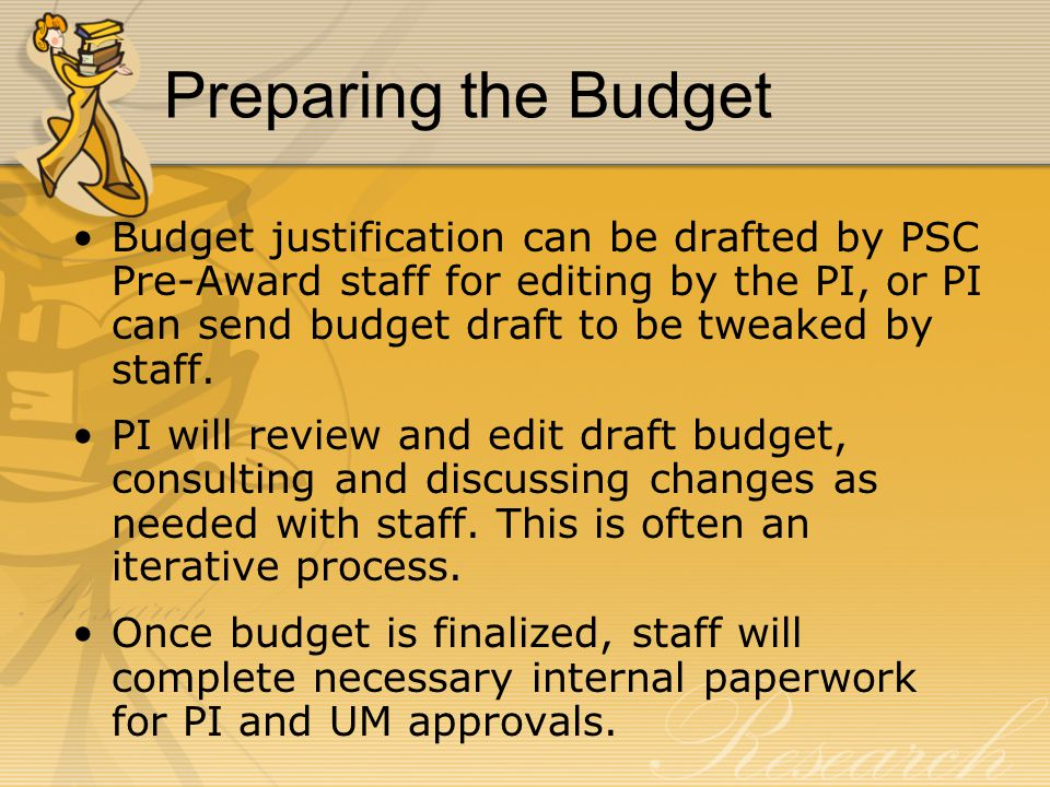 Preparing the Budget Budget justification can be drafted by PSC Pre-Award staff for editing by the PI, or PI can send budget draft to be tweaked by staff.