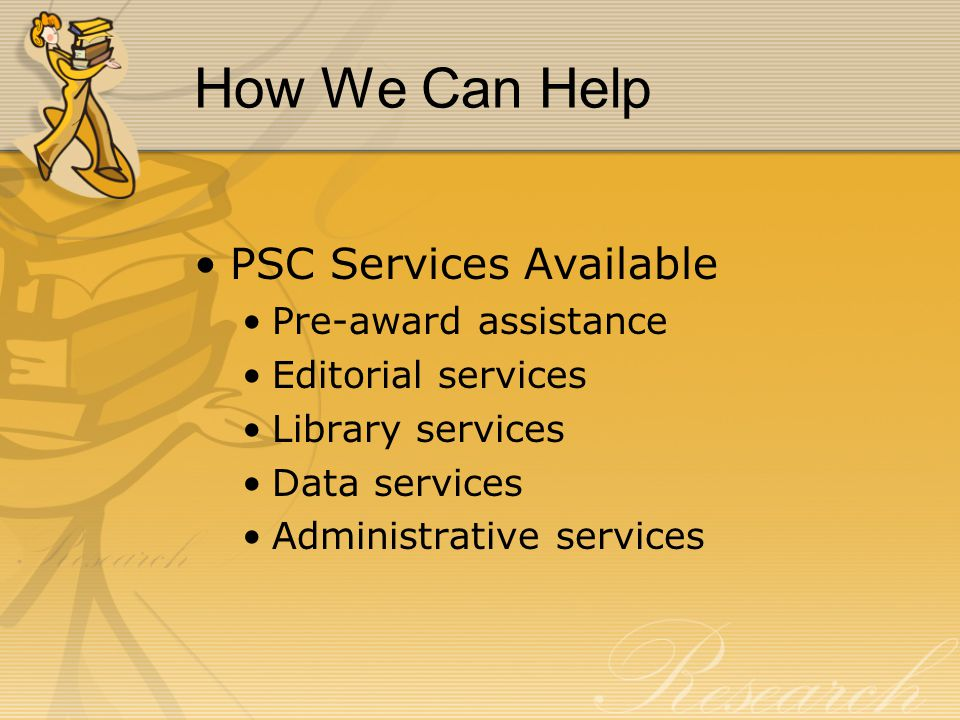 How We Can Help PSC Services Available Pre-award assistance Editorial services Library services Data services Administrative services