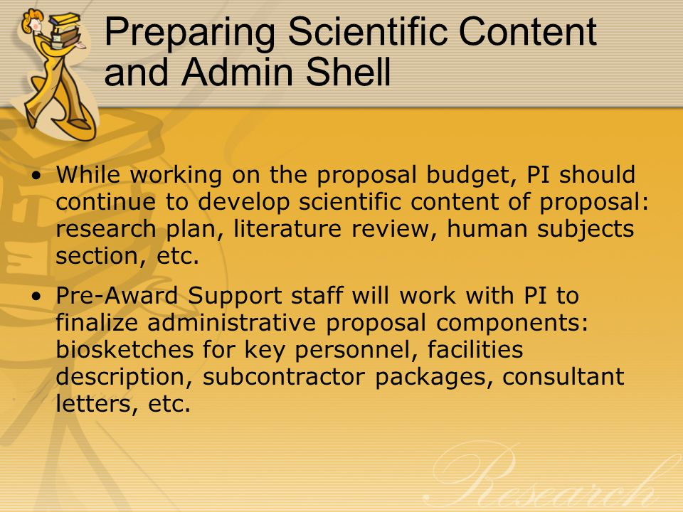 Preparing Scientific Content and Admin Shell While working on the proposal budget, PI should continue to develop scientific content of proposal: research plan, literature review, human subjects section, etc.
