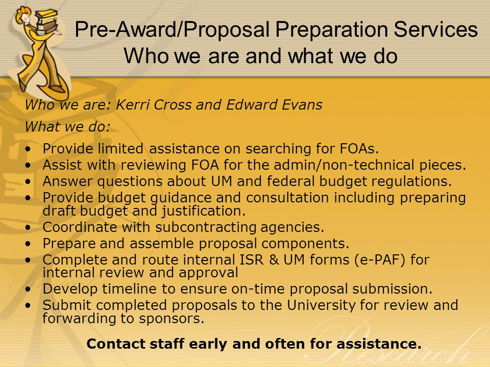 Pre-Award/Proposal Preparation Services Who we are and what we do Who we are: Kerri Cross and Edward Evans What we do: Provide limited assistance on searching for FOAs.