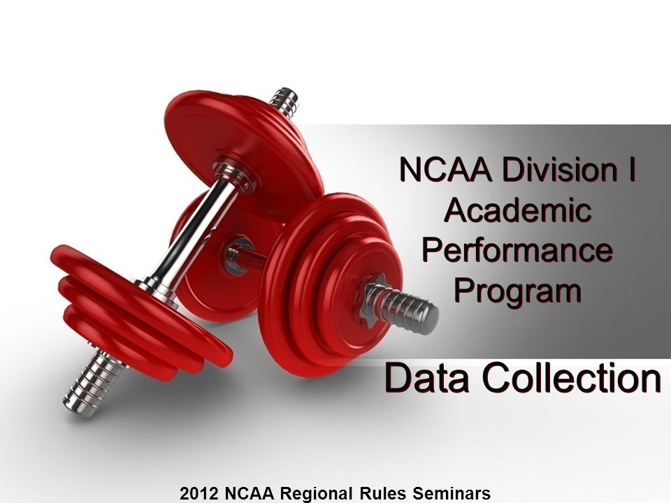 NCAA Division I Academic Performance Program 2012 NCAA Regional Rules Seminars Data Collection