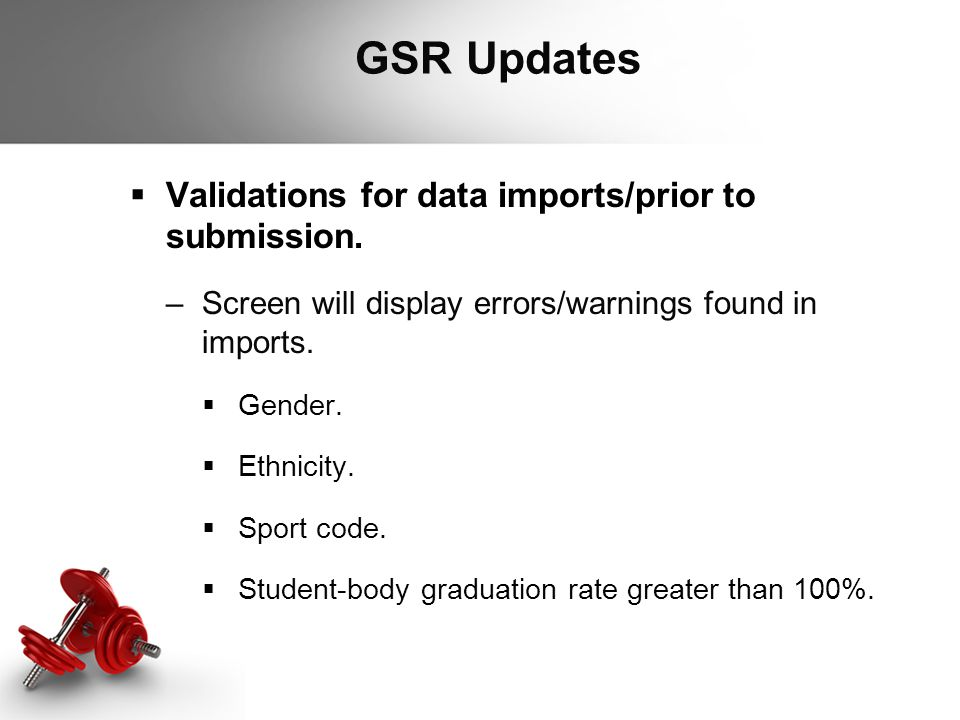 GSR Updates  Validations for data imports/prior to submission. –Screen will display errors/warnings found in imports.  Gender.  Ethnicity.  Sport