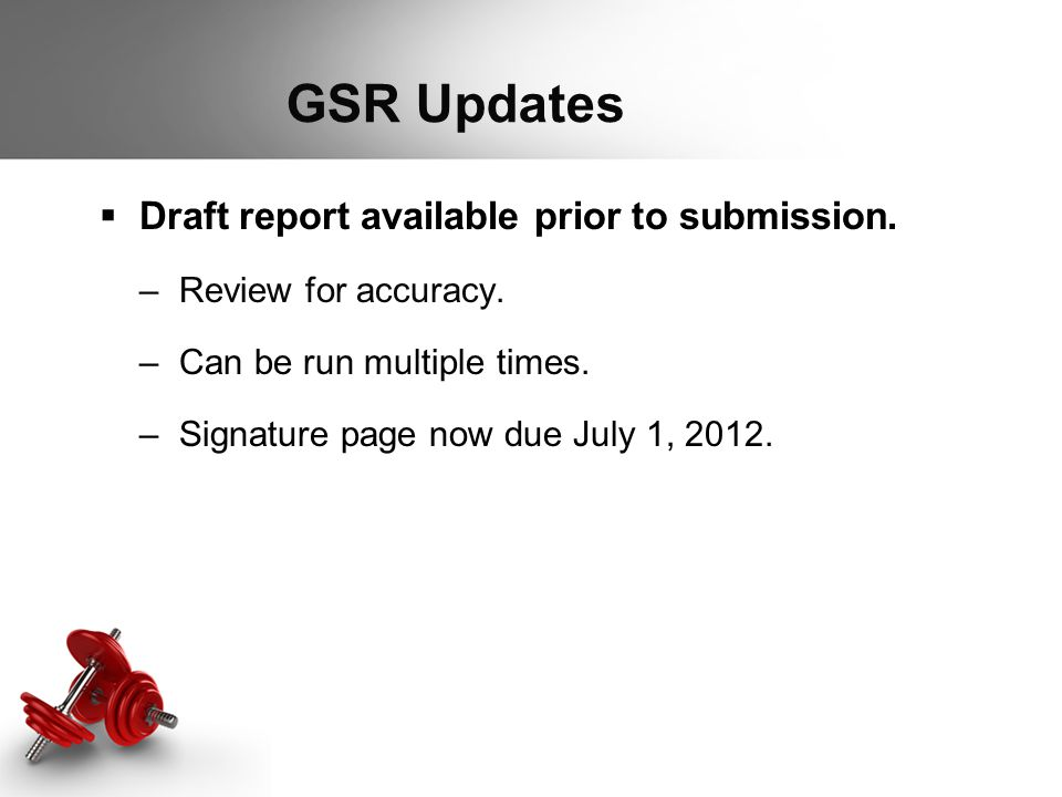 GSR Updates  Draft report available prior to submission. –Review for accuracy. –Can be run multiple times. –Signature page now due July 1, 2012.