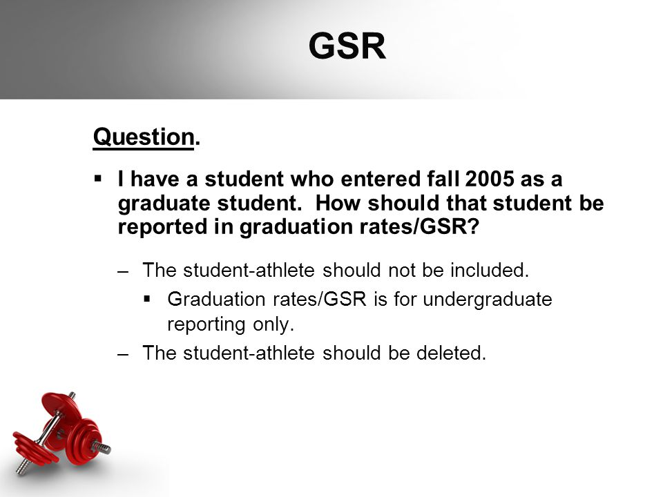 GSR Question.  I have a student who entered fall 2005 as a graduate student. How should that student be reported in graduation rates/GSR? –The studen
