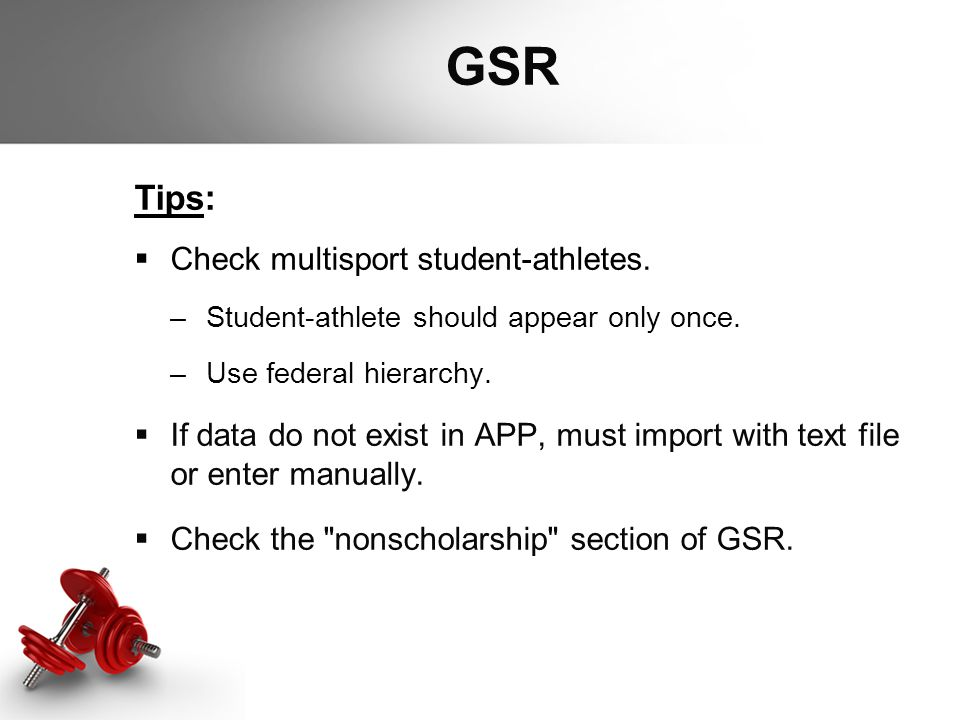 GSR Tips:  Check multisport student-athletes. –Student-athlete should appear only once. –Use federal hierarchy.  If data do not exist in APP, must i