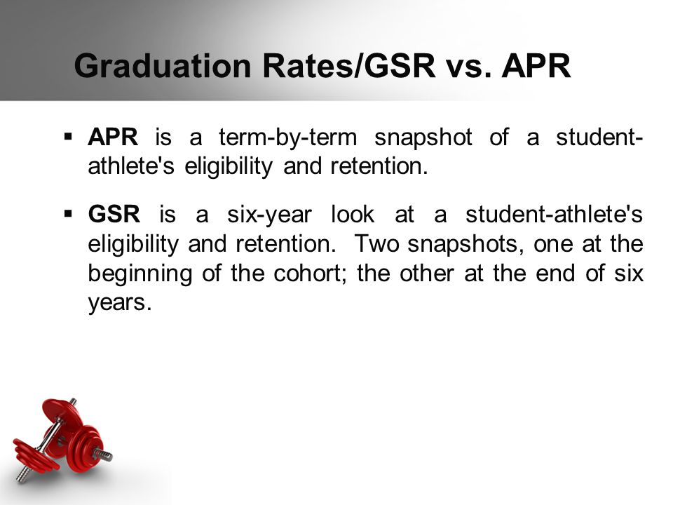 Graduation Rates/GSR vs. APR  APR is a term-by-term snapshot of a student- athlete's eligibility and retention.  GSR is a six-year look at a student