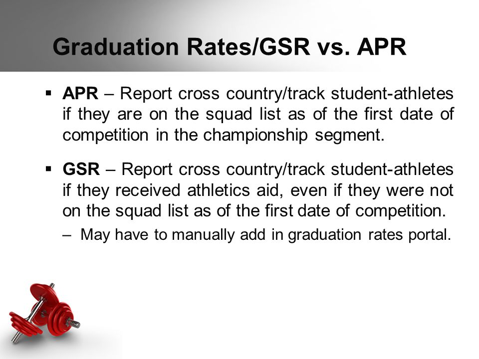 Graduation Rates/GSR vs. APR  APR – Report cross country/track student-athletes if they are on the squad list as of the first date of competition in
