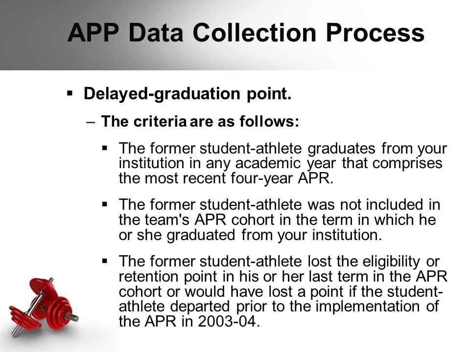 APP Data Collection Process  Delayed-graduation point. –The criteria are as follows:  The former student-athlete graduates from your institution in