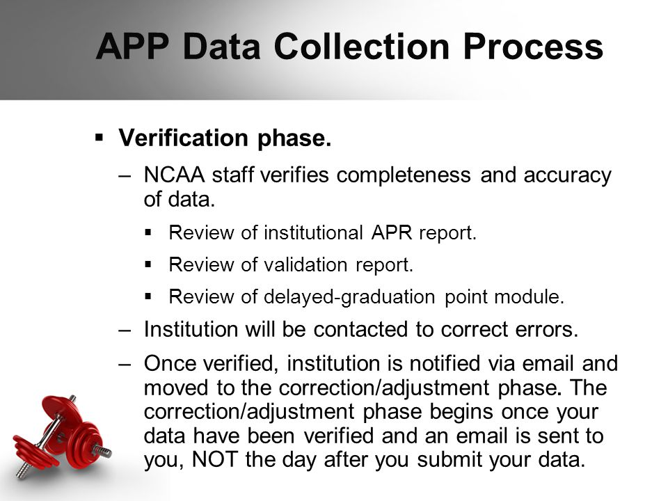 APP Data Collection Process  Verification phase. –NCAA staff verifies completeness and accuracy of data.  Review of institutional APR report.  Revi