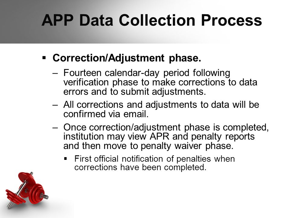 APP Data Collection Process  Correction/Adjustment phase. –Fourteen calendar-day period following verification phase to make corrections to data erro