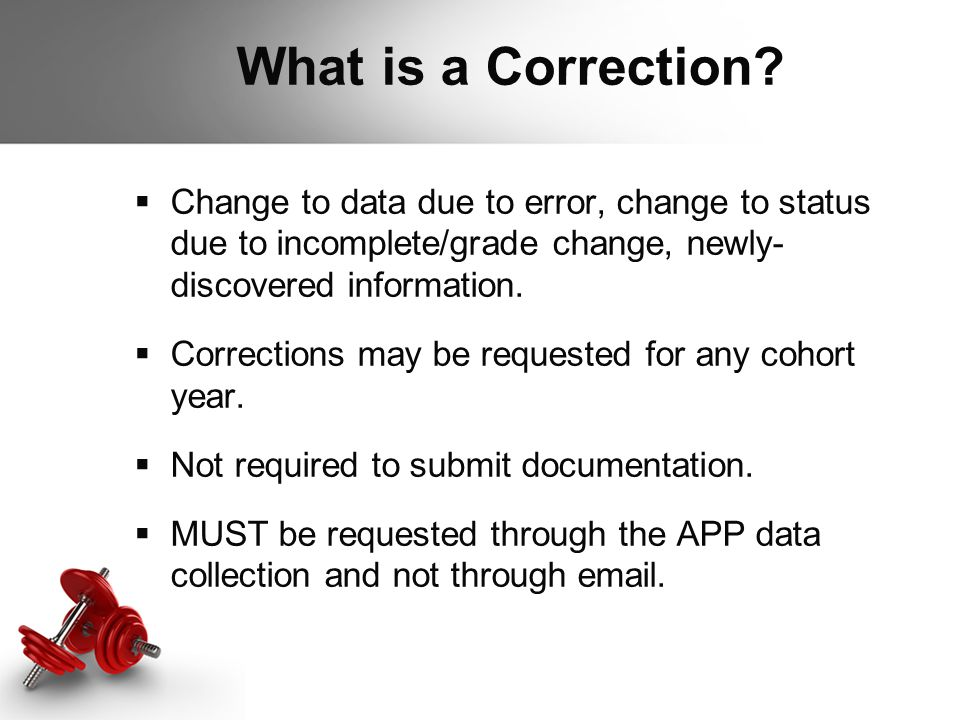 What is a Correction?  Change to data due to error, change to status due to incomplete/grade change, newly- discovered information.  Corrections may