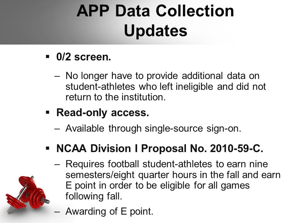 APP Data Collection Updates  0/2 screen. –No longer have to provide additional data on student-athletes who left ineligible and did not return to the