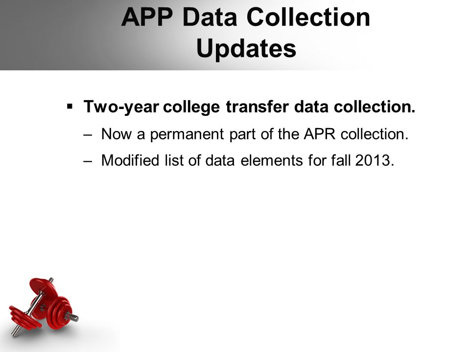 APP Data Collection Updates  Two-year college transfer data collection. –Now a permanent part of the APR collection. –Modified list of data elements