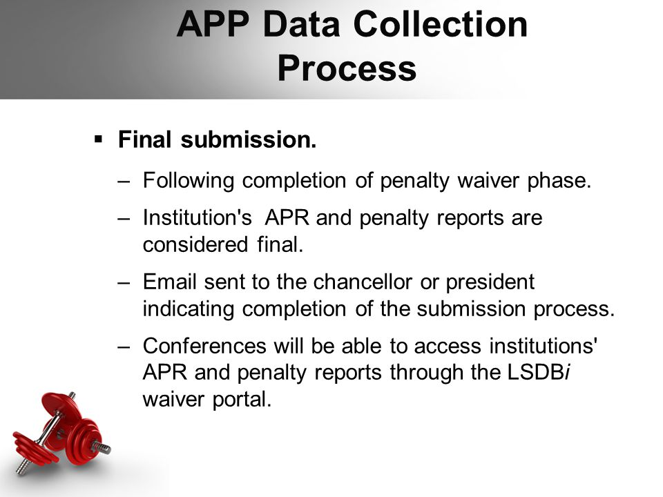 APP Data Collection Process  Final submission. –Following completion of penalty waiver phase. –Institution's APR and penalty reports are considered f