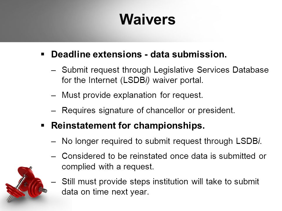 Waivers  Deadline extensions - data submission. –Submit request through Legislative Services Database for the Internet (LSDBi) waiver portal. –Must p