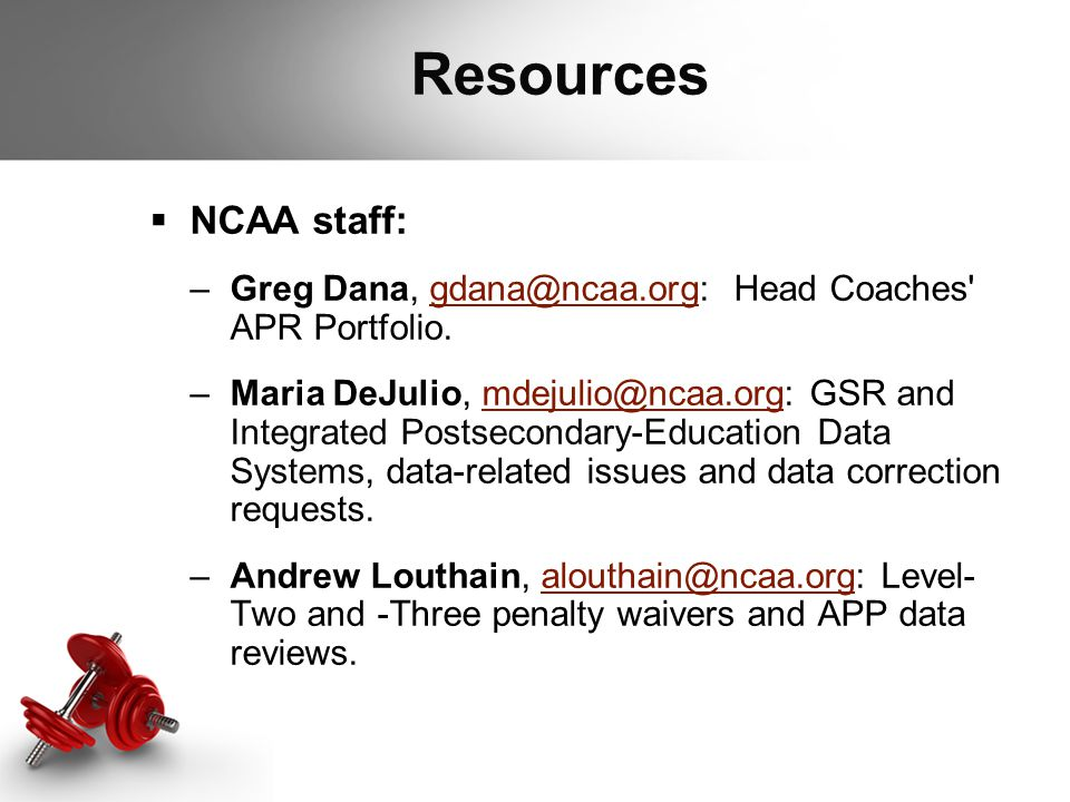 Resources  NCAA staff: –Greg Dana, gdana@ncaa.org: Head Coaches' APR Portfolio.gdana@ncaa.org –Maria DeJulio, mdejulio@ncaa.org: GSR and Integrated P