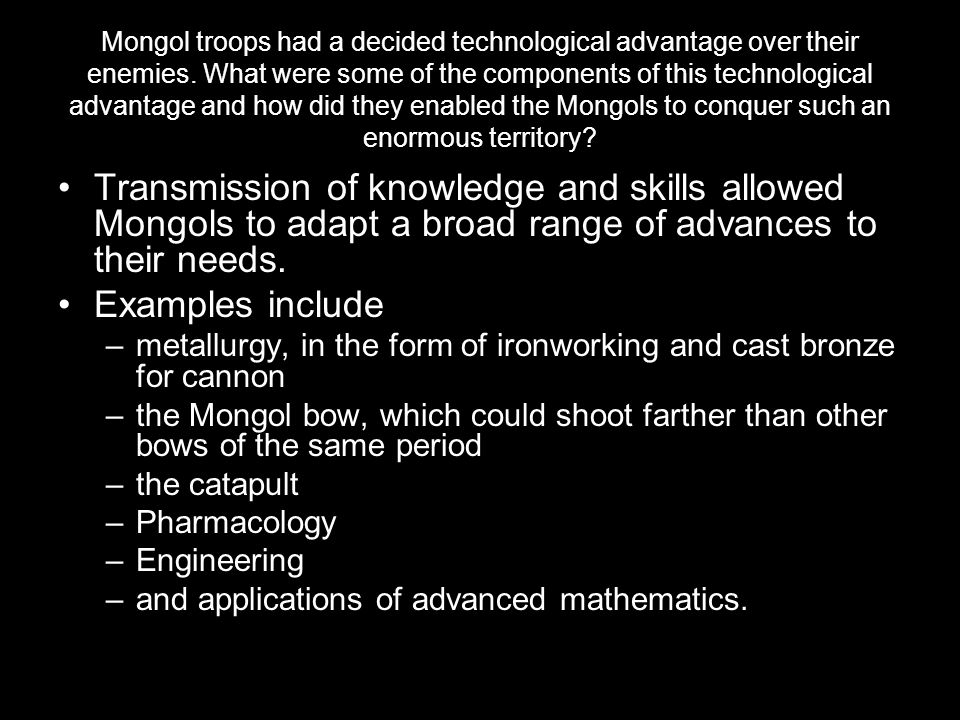 Mongol troops had a decided technological advantage over their enemies. What were some of the components of this technological advantage and how did t
