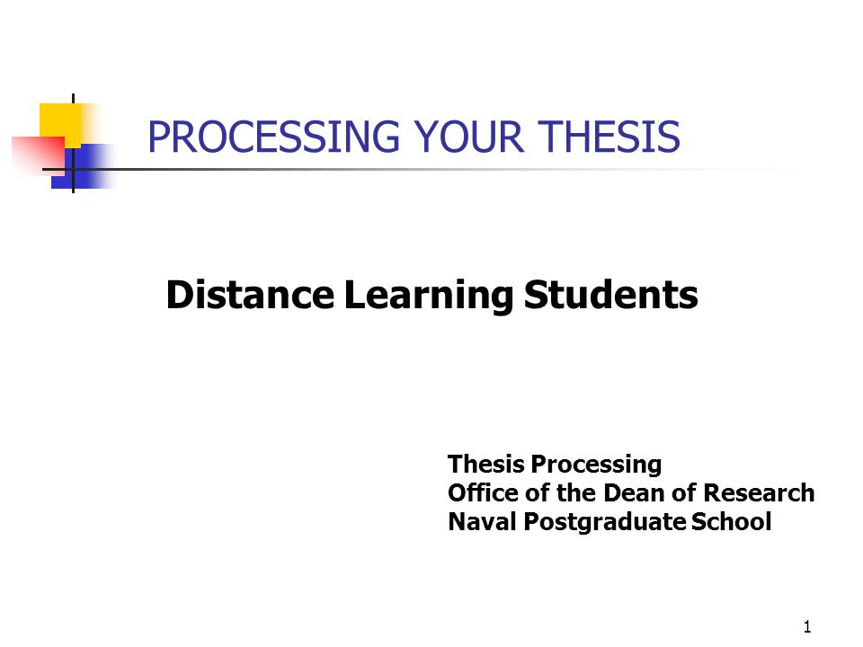 PROCESSING YOUR THESIS Distance Learning Students Thesis Processing Office of the Dean of Research Naval Postgraduate School 1
