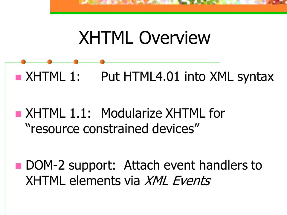 XHTML Overview XHTML 1:Put HTML4.01 into XML syntax XHTML 1.1:Modularize XHTML for resource constrained devices DOM-2 support: Attach event handlers to XHTML elements via XML Events