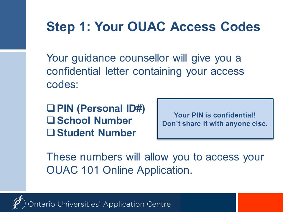 Step 1: Your OUAC Access Codes Your guidance counsellor will give you a confidential letter containing your access codes:  PIN (Personal ID#)  Schoo