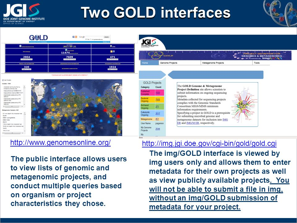 Two GOLD interfaces http://img.jgi.doe.gov/cgi-bin/gold/gold.cgi http://www.genomesonline.org/ The public interface allows users to view lists of genomic and metagenomic projects, and conduct multiple queries based on organism or project characteristics they chose.