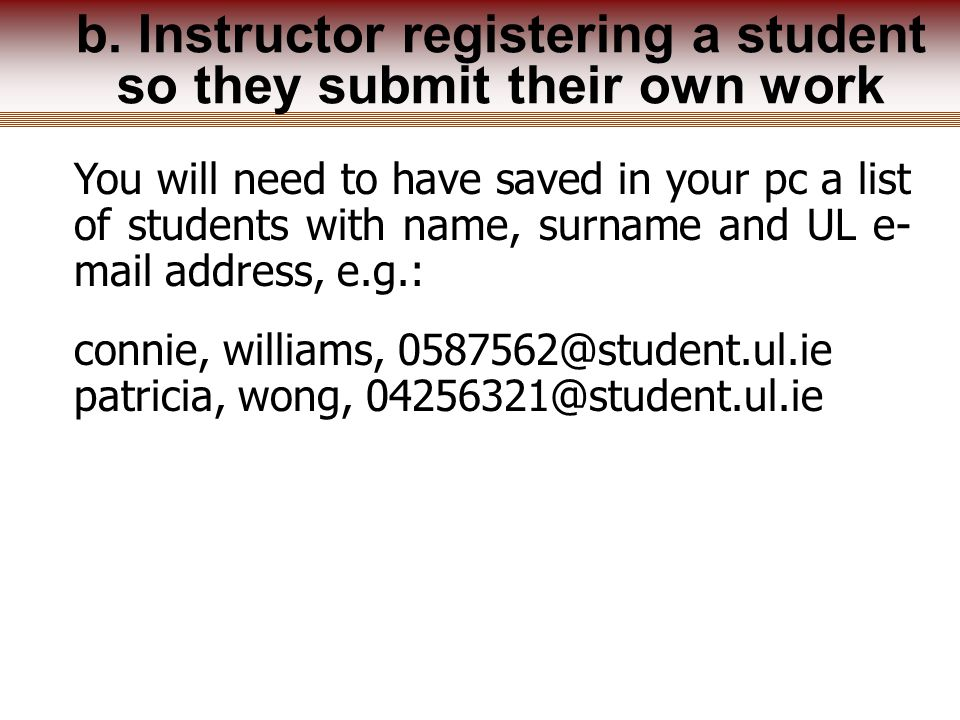 You will need to have saved in your pc a list of students with name, surname and UL e- mail address, e.g.: connie, williams, 0587562@student.ul.ie patricia, wong, 04256321@student.ul.ie b.