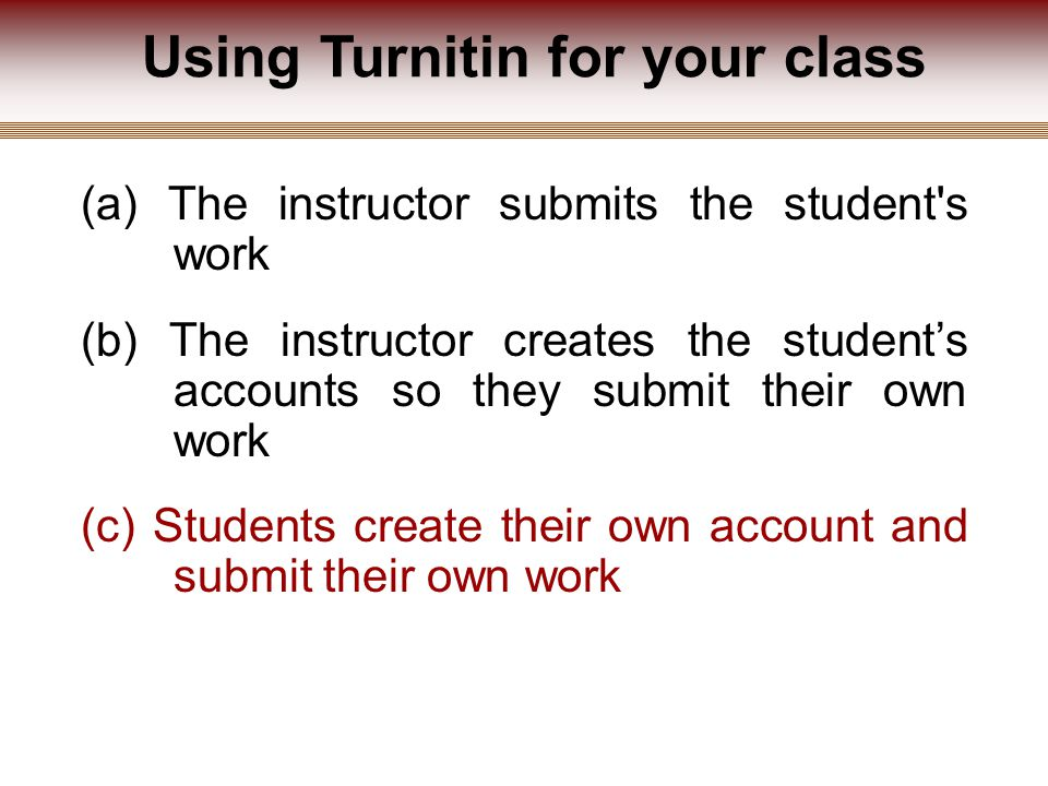Using Turnitin for your class (a) The instructor submits the student s work (b) The instructor creates the student's accounts so they submit their own work (c) Students create their own account and submit their own work