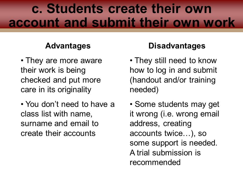 Advantages They are more aware their work is being checked and put more care in its originality You don't need to have a class list with name, surname and email to create their accounts Disadvantages They still need to know how to log in and submit (handout and/or training needed) Some students may get it wrong (i.e.