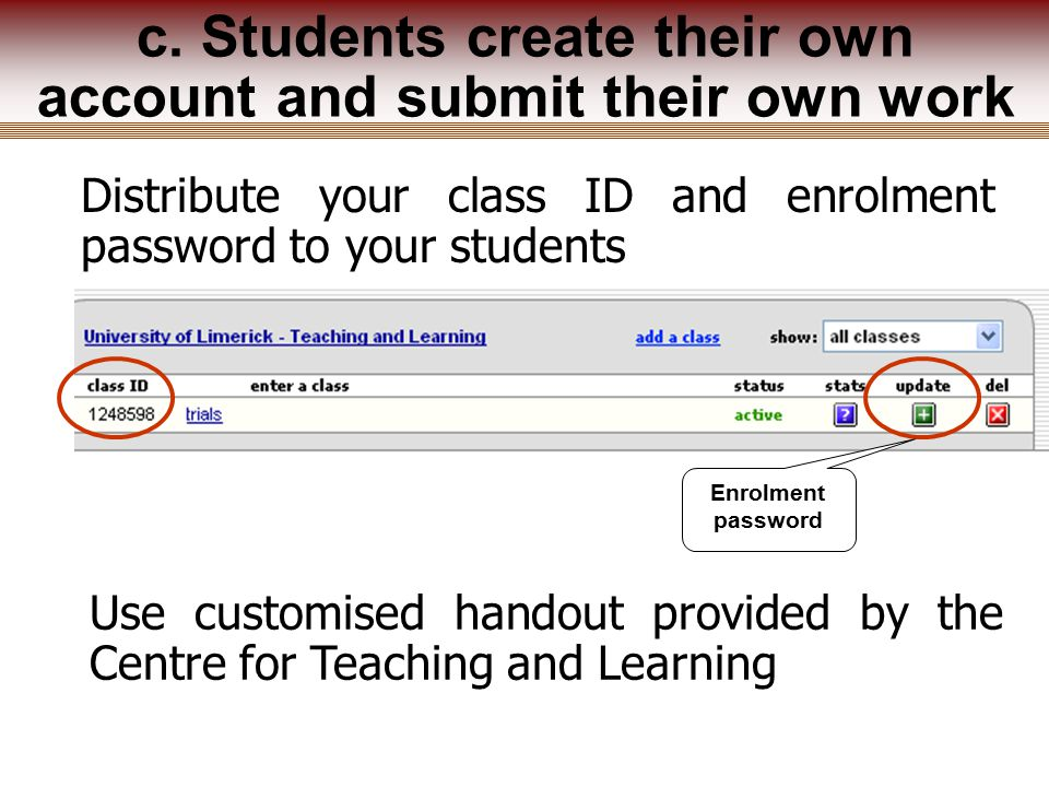 Distribute your class ID and enrolment password to your students Use customised handout provided by the Centre for Teaching and Learning c.