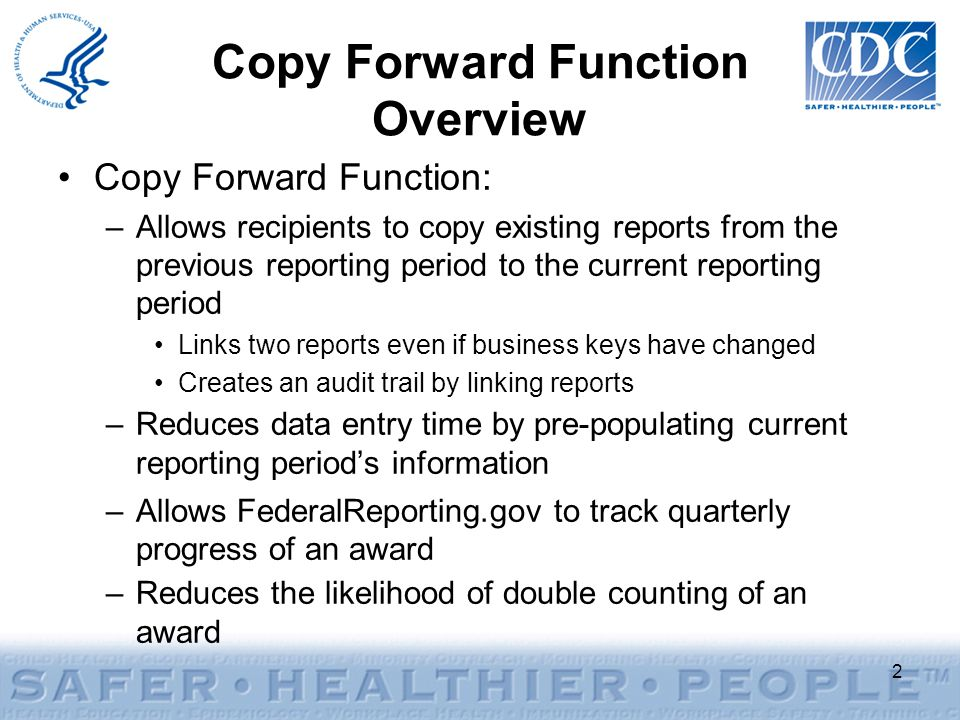 Copy Forward Function: –Allows recipients to copy existing reports from the previous reporting period to the current reporting period Links two reports even if business keys have changed Creates an audit trail by linking reports –Reduces data entry time by pre-populating current reporting period's information –Allows FederalReporting.gov to track quarterly progress of an award –Reduces the likelihood of double counting of an award Copy Forward Function Overview 2