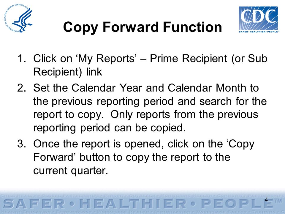 Copy Forward Function 1.Click on 'My Reports' – Prime Recipient (or Sub Recipient) link 2.Set the Calendar Year and Calendar Month to the previous reporting period and search for the report to copy.