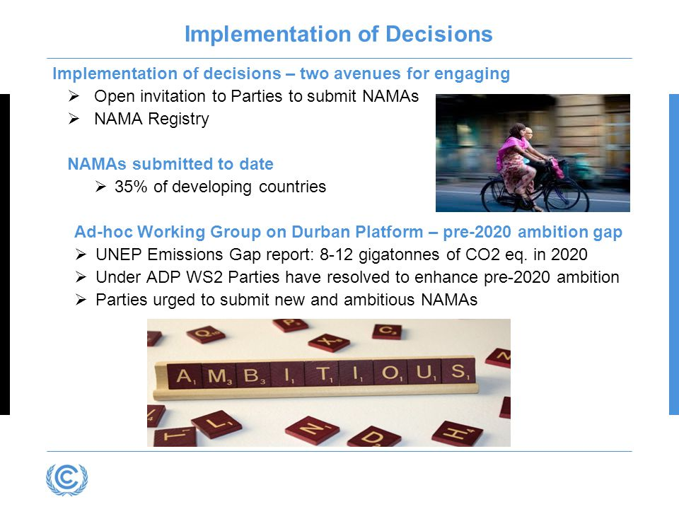 Implementation of Decisions Implementation of decisions – two avenues for engaging  Open invitation to Parties to submit NAMAs  NAMA Registry NAMAs submitted to date  35% of developing countries Ad-hoc Working Group on Durban Platform – pre-2020 ambition gap  UNEP Emissions Gap report: 8-12 gigatonnes of CO2 eq.