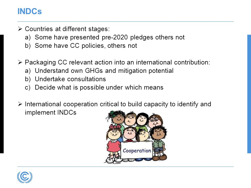 INDCs  Countries at different stages: a)Some have presented pre-2020 pledges others not b)Some have CC policies, others not  Packaging CC relevant action into an international contribution: a)Understand own GHGs and mitigation potential b)Undertake consultations c)Decide what is possible under which means  International cooperation critical to build capacity to identify and implement INDCs