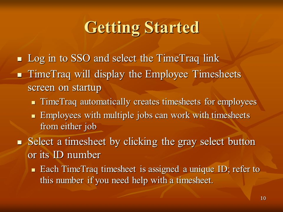 10 Getting Started Log in to SSO and select the TimeTraq link Log in to SSO and select the TimeTraq link TimeTraq will display the Employee Timesheets screen on startup TimeTraq will display the Employee Timesheets screen on startup TimeTraq automatically creates timesheets for employees TimeTraq automatically creates timesheets for employees Employees with multiple jobs can work with timesheets from either job Employees with multiple jobs can work with timesheets from either job Select a timesheet by clicking the gray select button or its ID number Select a timesheet by clicking the gray select button or its ID number Each TimeTraq timesheet is assigned a unique ID; refer to this number if you need help with a timesheet.