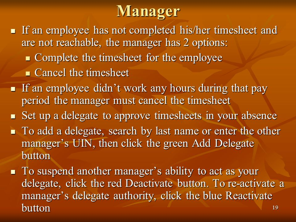 19Manager If an employee has not completed his/her timesheet and are not reachable, the manager has 2 options: If an employee has not completed his/her timesheet and are not reachable, the manager has 2 options: Complete the timesheet for the employee Complete the timesheet for the employee Cancel the timesheet Cancel the timesheet If an employee didn't work any hours during that pay period the manager must cancel the timesheet If an employee didn't work any hours during that pay period the manager must cancel the timesheet Set up a delegate to approve timesheets in your absence Set up a delegate to approve timesheets in your absence To add a delegate, search by last name or enter the other manager's UIN, then click the green Add Delegate button To add a delegate, search by last name or enter the other manager's UIN, then click the green Add Delegate button To suspend another manager's ability to act as your delegate, click the red Deactivate button.