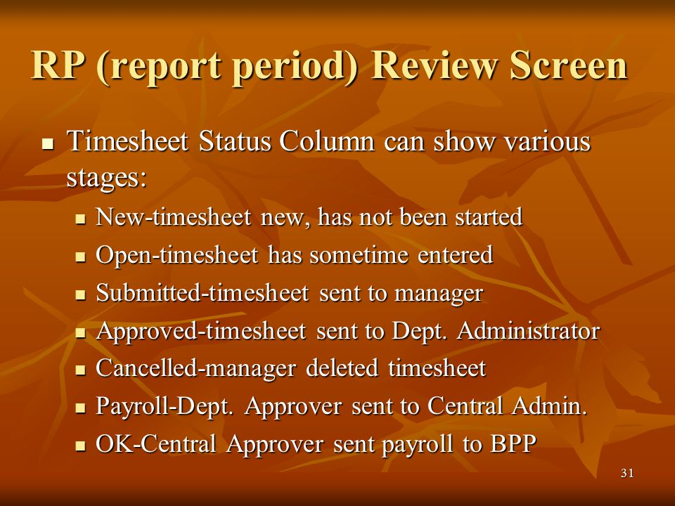 31 RP (report period) Review Screen Timesheet Status Column can show various stages: Timesheet Status Column can show various stages: New-timesheet new, has not been started New-timesheet new, has not been started Open-timesheet has sometime entered Open-timesheet has sometime entered Submitted-timesheet sent to manager Submitted-timesheet sent to manager Approved-timesheet sent to Dept.