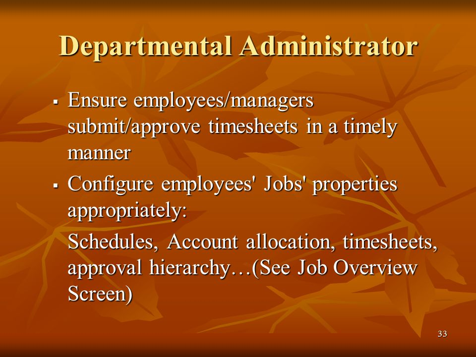 33 Departmental Administrator  Ensure employees/managers submit/approve timesheets in a timely manner  Configure employees Jobs properties appropriately: Schedules, Account allocation, timesheets, approval hierarchy…(See Job Overview Screen)